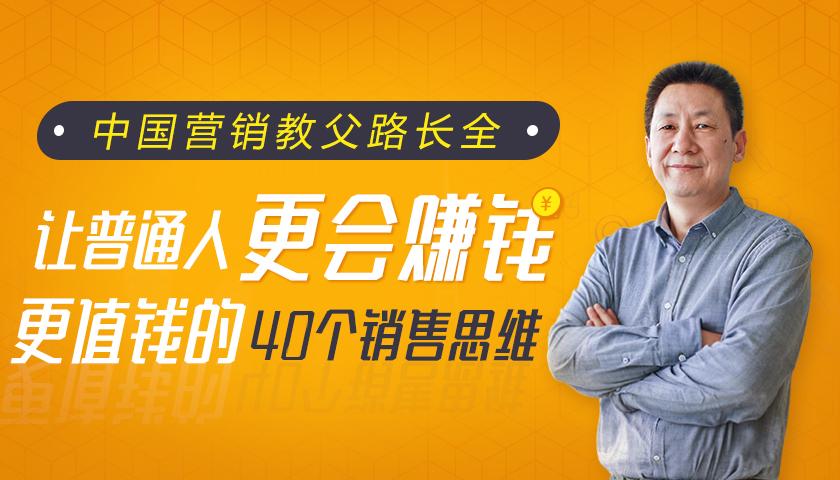 中国营销教父路长全:让普通人更会赚钱、更值钱的40个销售思维(共40节,已更完)
